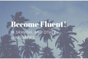 How to Become Fluent in Spanish (and other Languages)