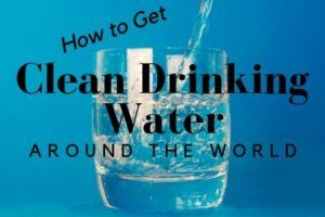 How to Get Clean Drinking Water Around the World
