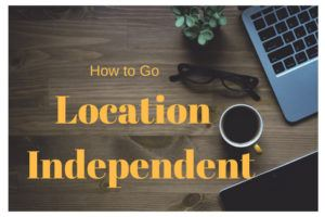 How to Go Location Independent - the Ultimate Beginner's Guide