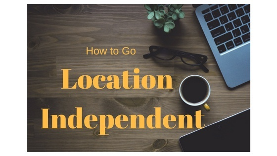 How to Become a Digital Nomad and Go Location Independent: The Ultimate Beginner's Guide