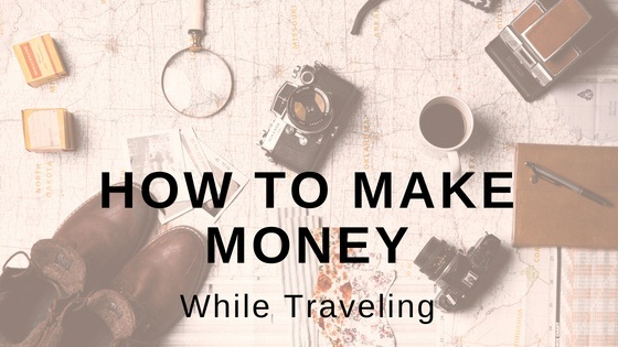 How to Make Money While Traveling (7 Surefire Ways)