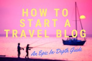 how to start a travel blog - an epic in-depth guide