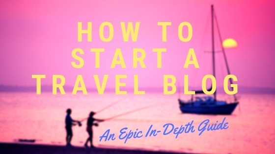 How To Start A Travel Blog: an Epic In-Depth Guide