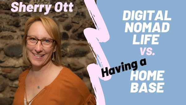 Pros and Cons of Being a Digital Nomad vs Having a Home Base, with Sherry Ott