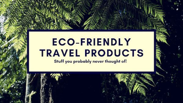 Eco Friendly Travel Products You Never Thought Of